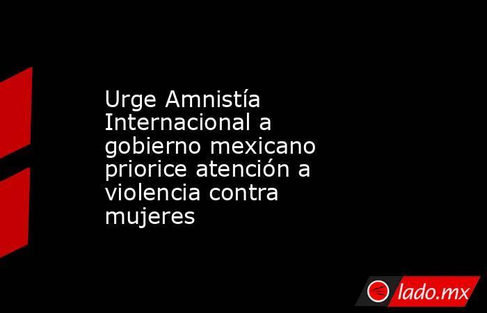 Urge Amnistía Internacional a gobierno mexicano priorice atención a violencia contra mujeres. Noticias en tiempo real