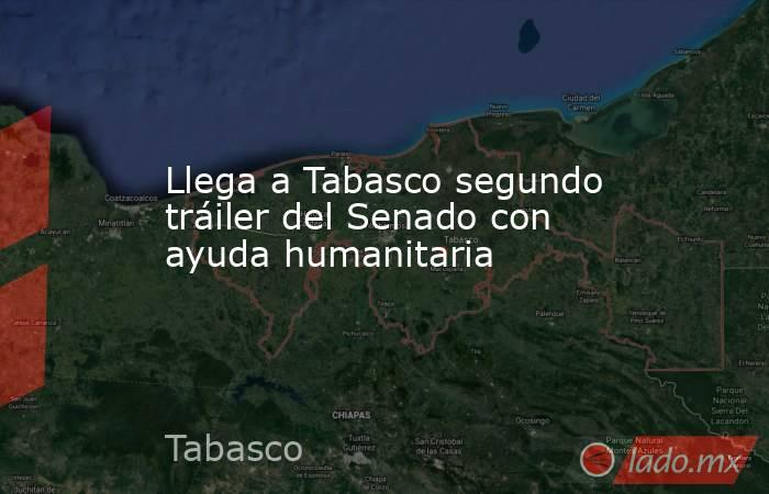 Llega a Tabasco segundo tráiler del Senado con ayuda humanitaria. Noticias en tiempo real