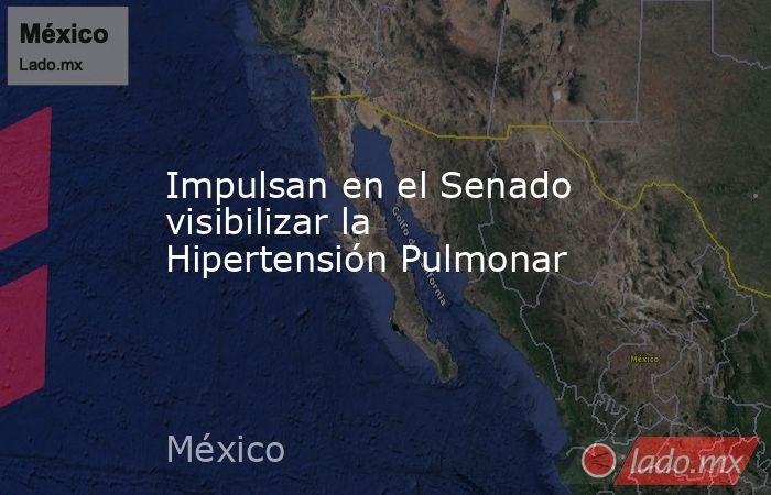 Impulsan en el Senado visibilizar la Hipertensión Pulmonar. Noticias en tiempo real