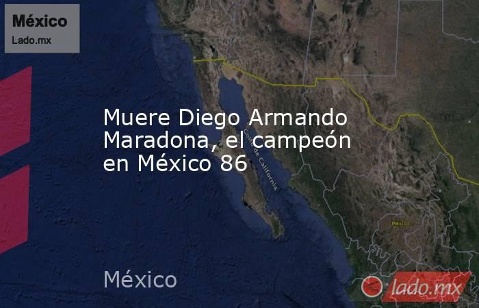 Muere Diego Armando Maradona, el campeón en México 86. Noticias en tiempo real
