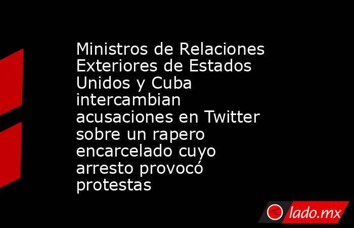 Ministros de Relaciones Exteriores de Estados Unidos y Cuba intercambian acusaciones en Twitter sobre un rapero encarcelado cuyo arresto provocó protestas. Noticias en tiempo real
