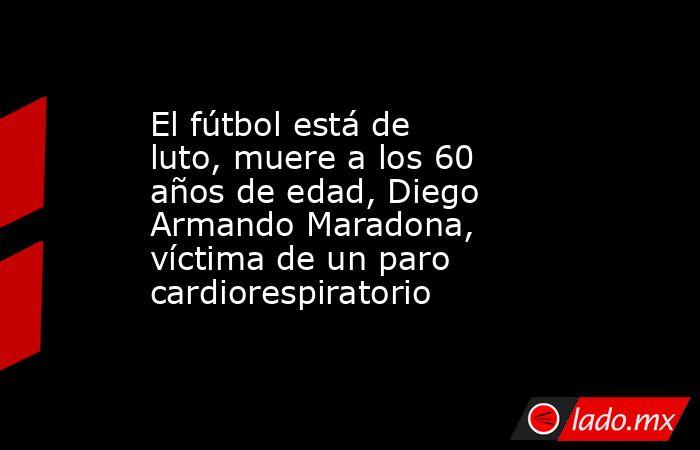 El fútbol está de luto, muere a los 60 años de edad, Diego Armando Maradona, víctima de un paro cardiorespiratorio. Noticias en tiempo real