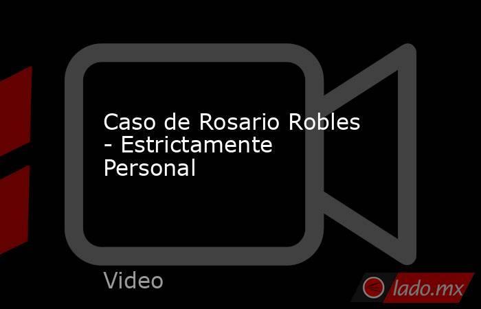 Caso de Rosario Robles - Estrictamente Personal. Noticias en tiempo real