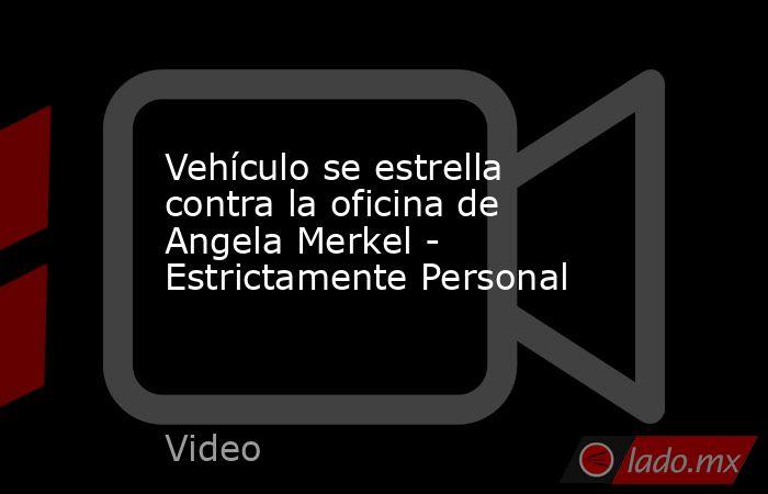 Vehículo se estrella contra la oficina de Angela Merkel - Estrictamente Personal. Noticias en tiempo real