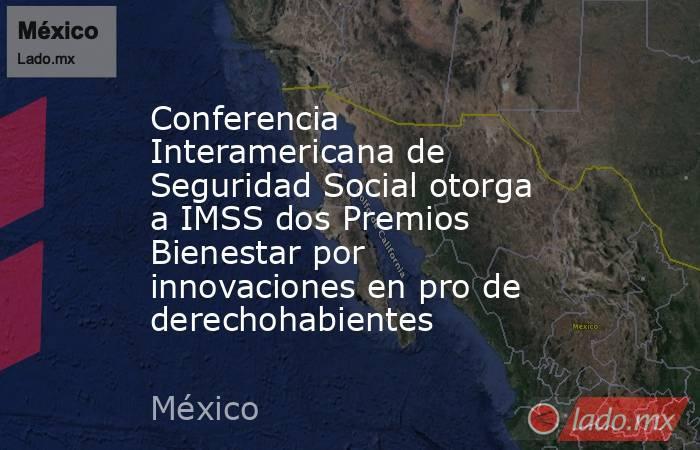 Conferencia Interamericana de Seguridad Social otorga a IMSS dos Premios Bienestar por innovaciones en pro de derechohabientes. Noticias en tiempo real