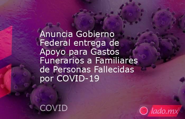 Anuncia Gobierno Federal entrega de Apoyo para Gastos Funerarios a Familiares de Personas Fallecidas por COVID-19. Noticias en tiempo real
