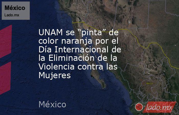 """UNAM se """"pinta"""" de color naranja por el Día Internacional de la Eliminación de la Violencia contra las Mujeres. Noticias en tiempo real"""