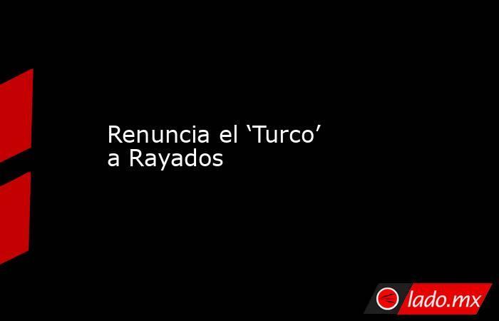 Renuncia el 'Turco' a Rayados. Noticias en tiempo real