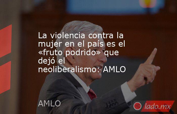 La violencia contra la mujer en el país es el «fruto podrido» que dejó el neoliberalismo: AMLO. Noticias en tiempo real