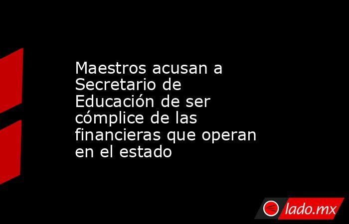 Maestros acusan a Secretario de Educación de ser cómplice de las financieras que operan en el estado. Noticias en tiempo real