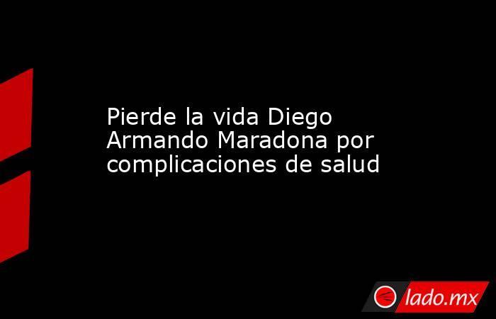 Pierde la vida Diego Armando Maradona por complicaciones de salud. Noticias en tiempo real