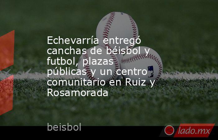 Echevarría entregó canchas de béisbol y futbol, plazas públicas y un centro comunitario en Ruiz y Rosamorada. Noticias en tiempo real