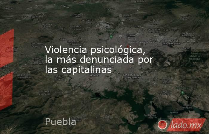 Violencia psicológica, la más denunciada por las capitalinas. Noticias en tiempo real