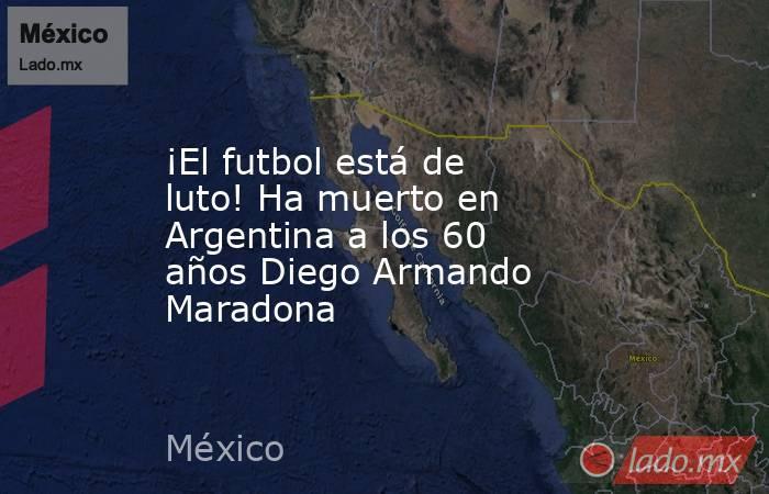 ¡El futbol está de luto! Ha muerto en Argentina a los 60 años Diego Armando Maradona. Noticias en tiempo real