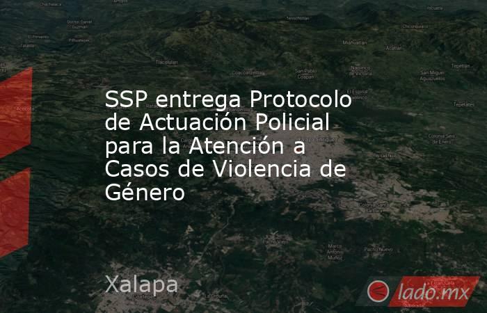 SSP entrega Protocolo de Actuación Policial para la Atención a Casos de Violencia de Género. Noticias en tiempo real