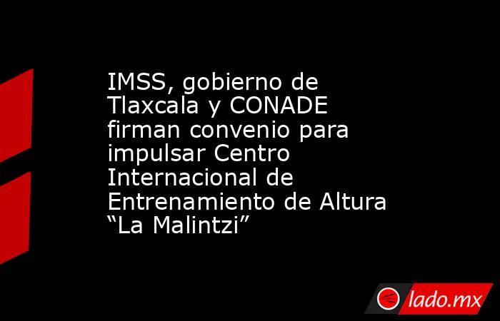 """IMSS, gobierno de Tlaxcala y CONADE firman convenio para impulsar Centro Internacional de Entrenamiento de Altura """"La Malintzi"""". Noticias en tiempo real"""