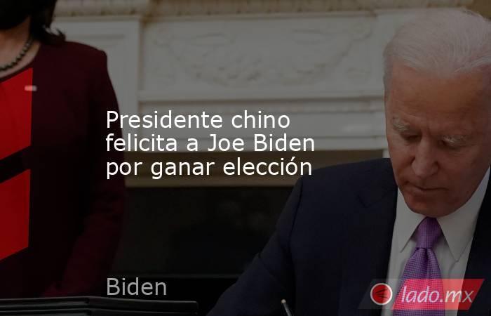 Presidente chino felicita a Joe Biden por ganar elección. Noticias en tiempo real