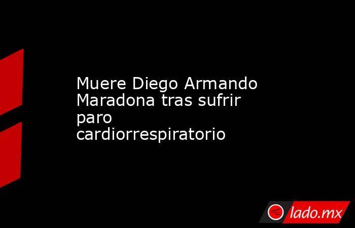 Muere Diego Armando Maradona tras sufrir paro cardiorrespiratorio. Noticias en tiempo real