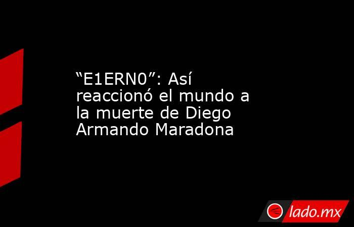 """""""E1ERN0"""": Así reaccionó el mundo a la muerte de Diego Armando Maradona. Noticias en tiempo real"""