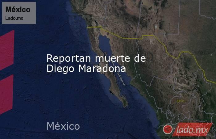 Reportan muerte de Diego Maradona. Noticias en tiempo real