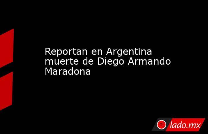 Reportan en Argentina muerte de Diego Armando Maradona. Noticias en tiempo real