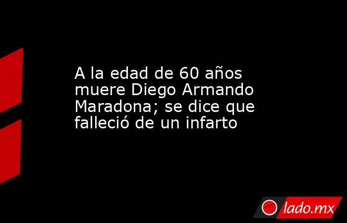 A la edad de 60 años muere Diego Armando Maradona; se dice que falleció de un infarto. Noticias en tiempo real