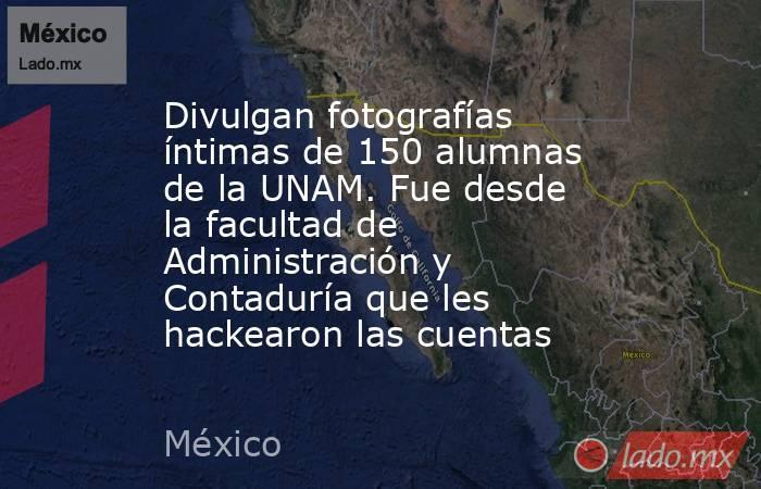 Divulgan fotografías íntimas de 150 alumnas de la UNAM. Fue desde la facultad de Administración y Contaduría que les hackearon las cuentas. Noticias en tiempo real