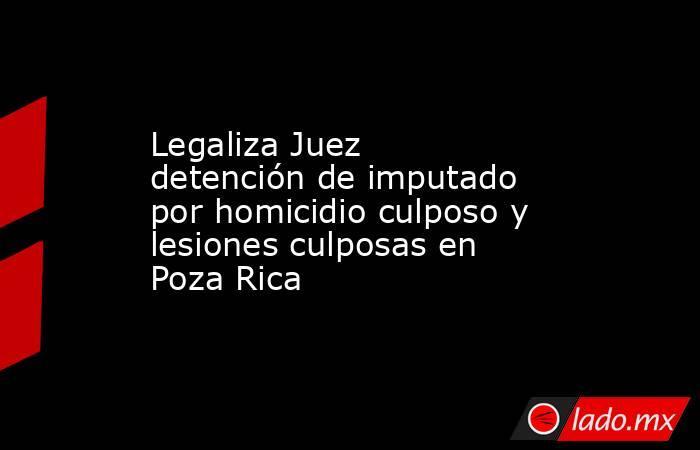 Legaliza Juez detención de imputado por homicidio culposo y lesiones culposas en Poza Rica. Noticias en tiempo real