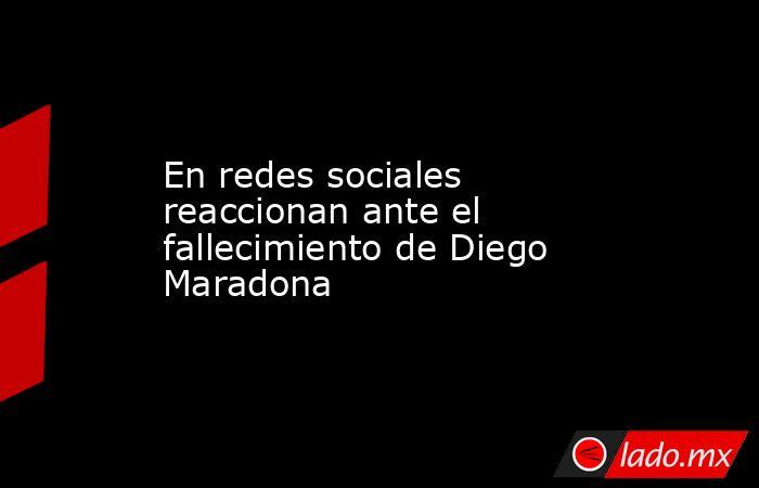 En redes sociales reaccionan ante el fallecimiento de Diego Maradona . Noticias en tiempo real