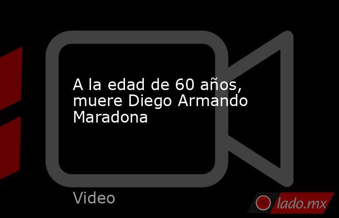 A la edad de 60 años, muere Diego Armando Maradona. Noticias en tiempo real