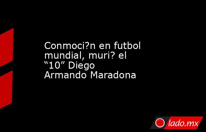 """Conmoci?n en futbol mundial, muri? el """"10"""" Diego Armando Maradona. Noticias en tiempo real"""