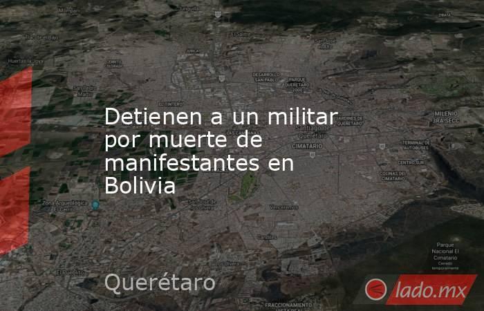 Detienen a un militar por muerte de manifestantes en Bolivia. Noticias en tiempo real