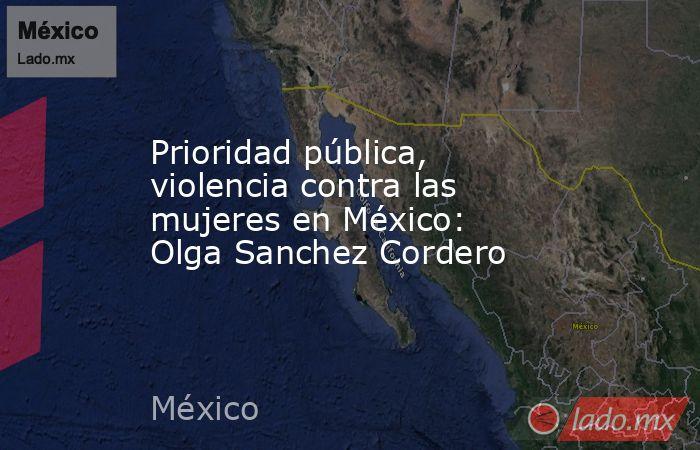 Prioridad pública, violencia contra las mujeres en México: Olga Sanchez Cordero. Noticias en tiempo real