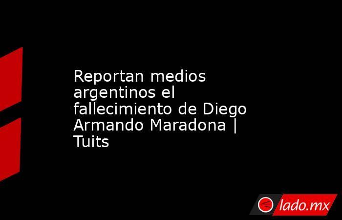 Reportan medios argentinos el fallecimiento de Diego Armando Maradona | Tuits. Noticias en tiempo real