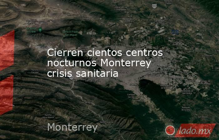 Cierren cientos centros nocturnos Monterrey crisis sanitaria. Noticias en tiempo real