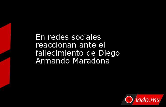 En redes sociales reaccionan ante el fallecimiento de Diego Armando Maradona . Noticias en tiempo real