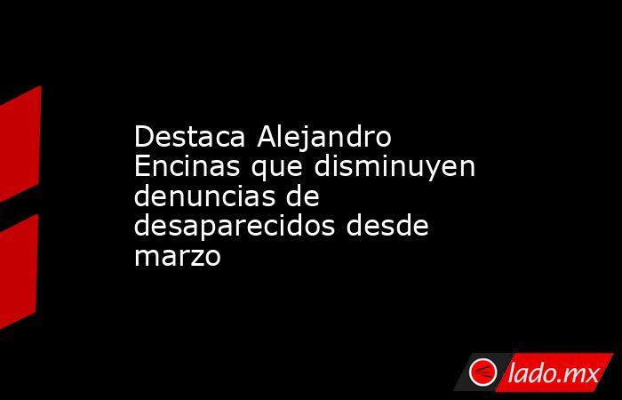 Destaca Alejandro Encinas que disminuyen denuncias de desaparecidos desde marzo. Noticias en tiempo real