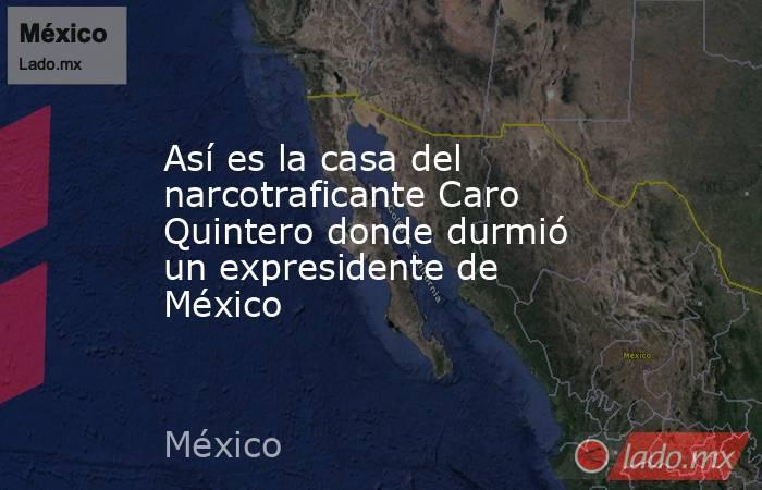 Así es la casa del narcotraficante Caro Quintero donde durmió un expresidente de México. Noticias en tiempo real