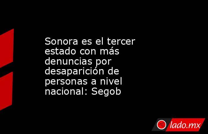 Sonora es el tercer estado con más denuncias por desaparición de personas a nivel nacional: Segob. Noticias en tiempo real