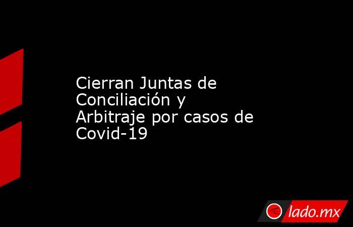 Cierran Juntas de Conciliación y Arbitraje por casos de Covid-19. Noticias en tiempo real