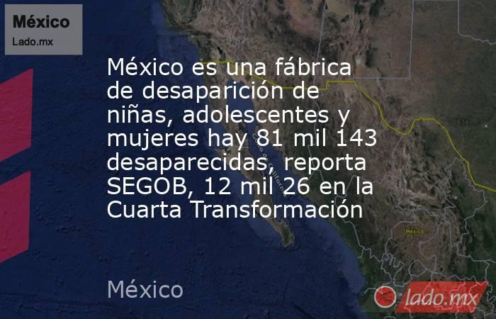 México es una fábrica de desaparición de niñas, adolescentes y mujeres hay 81 mil 143 desaparecidas, reporta SEGOB, 12 mil 26 en la Cuarta Transformación. Noticias en tiempo real