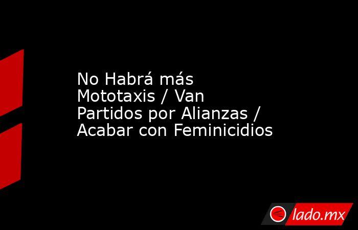 No Habrá más Mototaxis / Van Partidos por Alianzas / Acabar con Feminicidios. Noticias en tiempo real