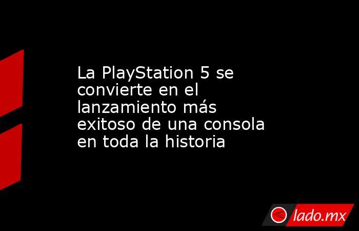 La PlayStation 5 se convierte en el lanzamiento más exitoso de una consola en toda la historia. Noticias en tiempo real