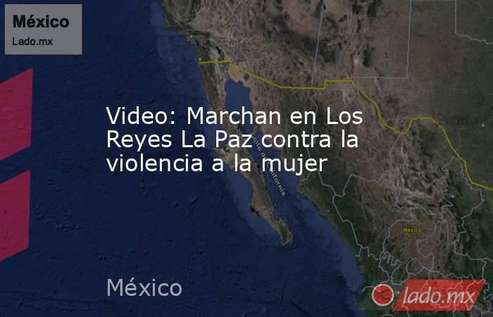 Video: Marchan en Los Reyes La Paz contra la violencia a la mujer. Noticias en tiempo real