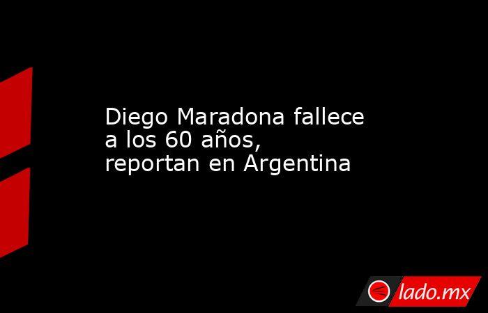Diego Maradona fallece a los 60 años,  reportan en Argentina. Noticias en tiempo real