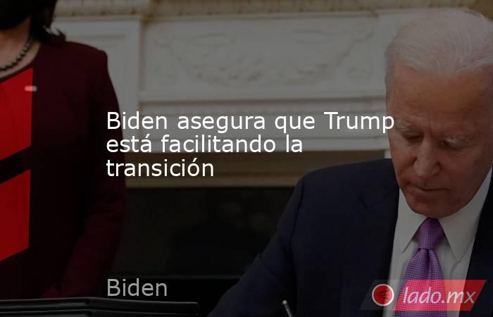 Biden asegura que Trump está facilitando la transición. Noticias en tiempo real