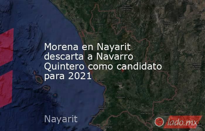 Morena en Nayarit descarta a Navarro Quintero como candidato para 2021. Noticias en tiempo real
