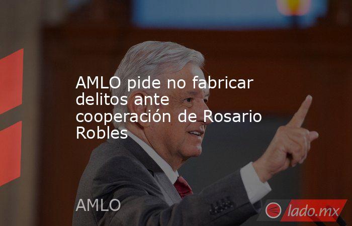 AMLO pide no fabricar delitos ante cooperación de Rosario Robles. Noticias en tiempo real