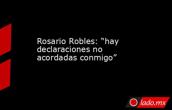 """Rosario Robles: """"hay declaraciones no acordadas conmigo"""". Noticias en tiempo real"""