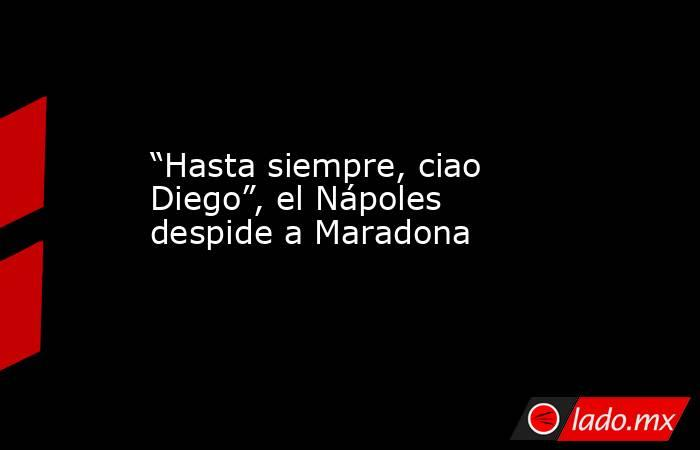 """""""Hasta siempre, ciao Diego"""", el Nápoles despide a Maradona. Noticias en tiempo real"""